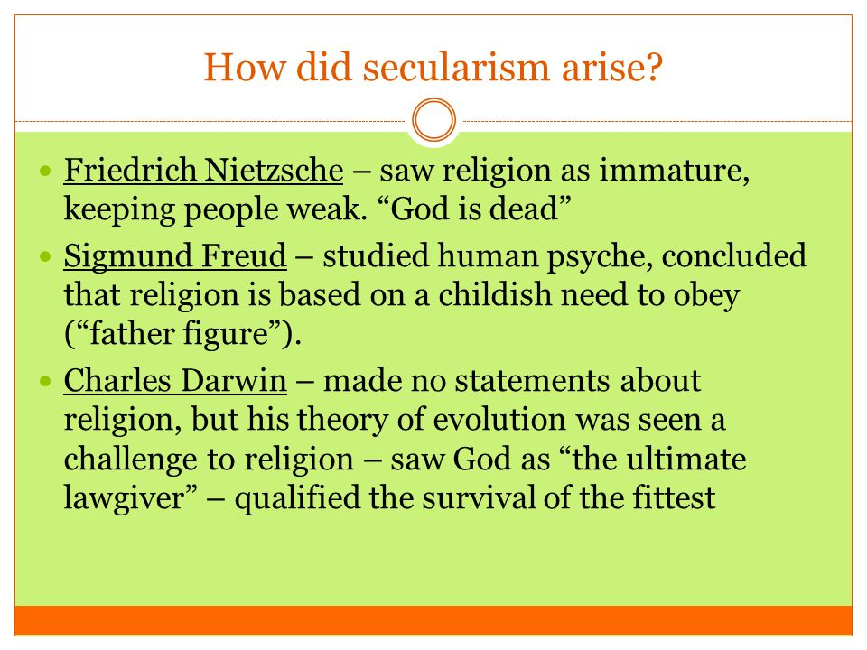"How did secularism arise? Friedrich Nietzsche – saw religion as immature, keeping people weak. ""God is dead"" Sigmund Freud – studied human psyche, con"