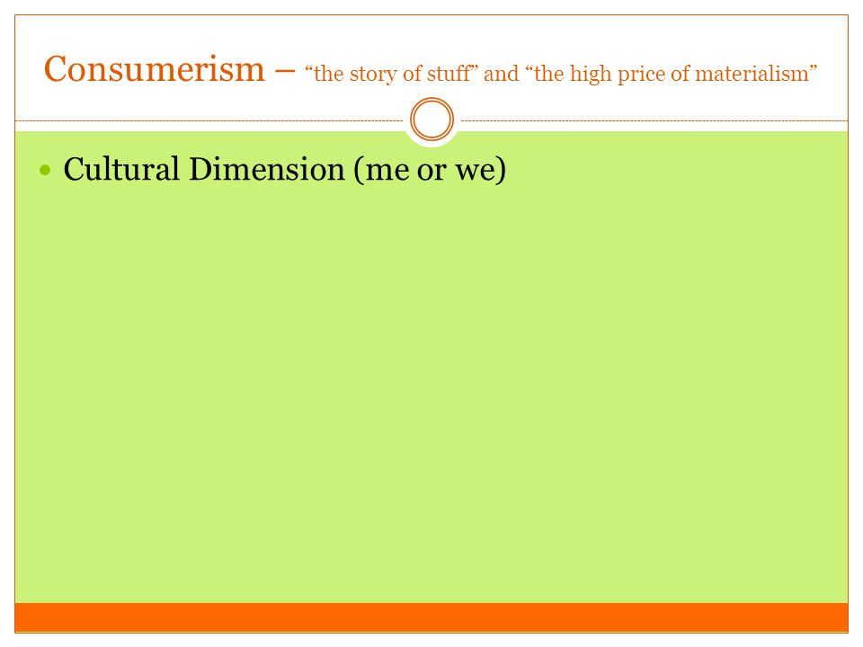 "Consumerism – ""the story of stuff"" and ""the high price of materialism"" Cultural Dimension (me or we)"