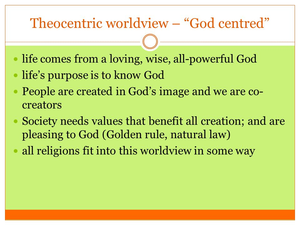 "Theocentric worldview – ""God centred"" life comes from a loving, wise, all-powerful God life's purpose is to know God People are created in God's image"
