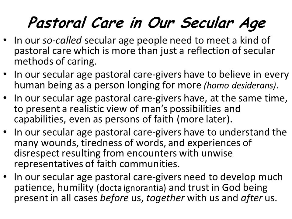 Pastoral Care in Our Secular Age In our so-called secular age people need to meet a kind of pastoral care which is more than just a reflection of secular methods of caring.