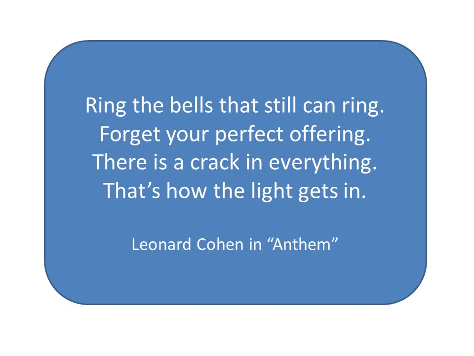 Ring the bells that still can ring. Forget your perfect offering.