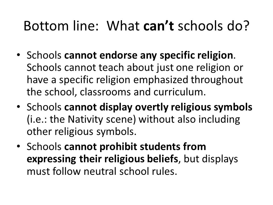 Bottom line: What can't schools do. Schools cannot endorse any specific religion.