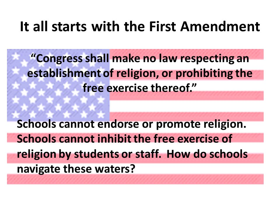 It all starts with the First Amendment Congress shall make no law respecting an establishment of religion, or prohibiting the free exercise thereof. Schools cannot endorse or promote religion.