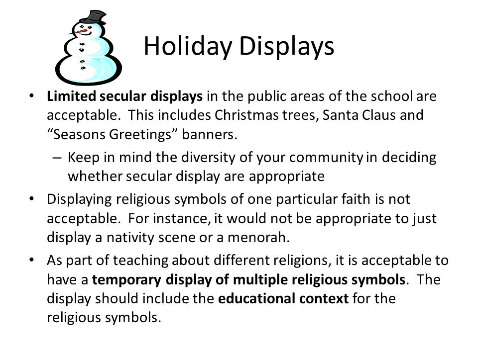 Holiday Displays Limited secular displays in the public areas of the school are acceptable.