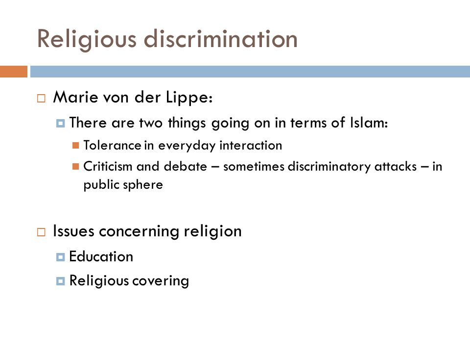 Religious discrimination  Marie von der Lippe:  There are two things going on in terms of Islam: Tolerance in everyday interaction Criticism and debate – sometimes discriminatory attacks – in public sphere  Issues concerning religion  Education  Religious covering