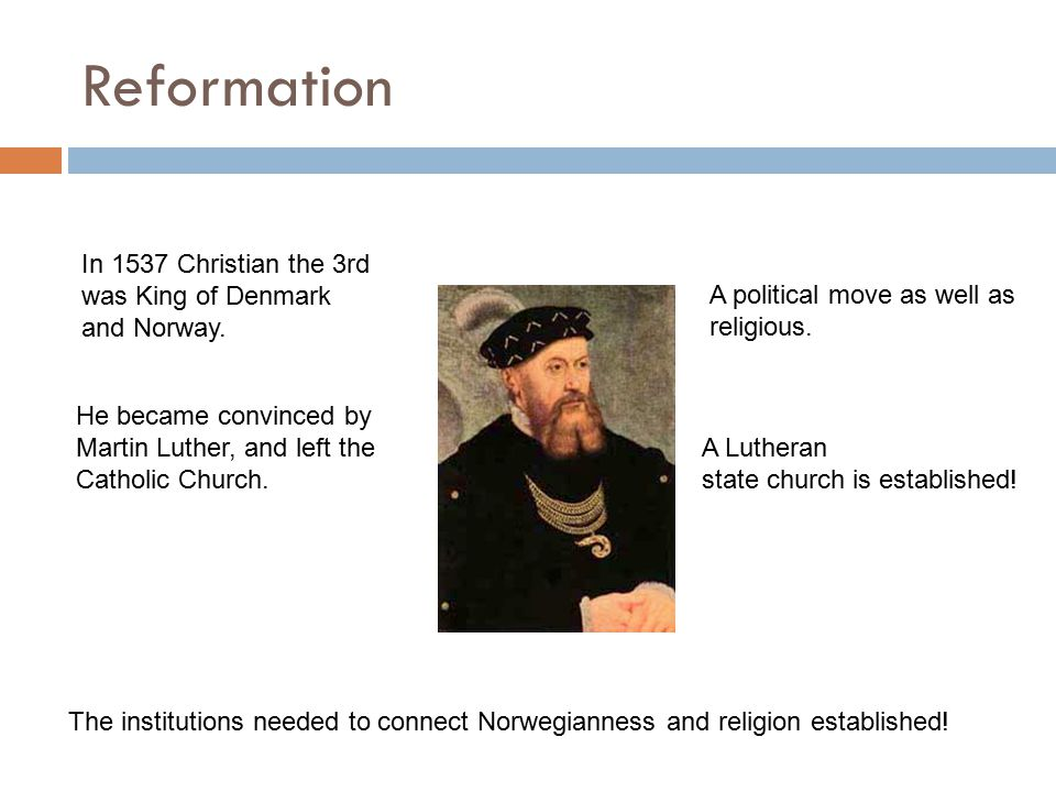 Reformation In 1537 Christian the 3rd was King of Denmark and Norway. He became convinced by Martin Luther, and left the Catholic Church. A political
