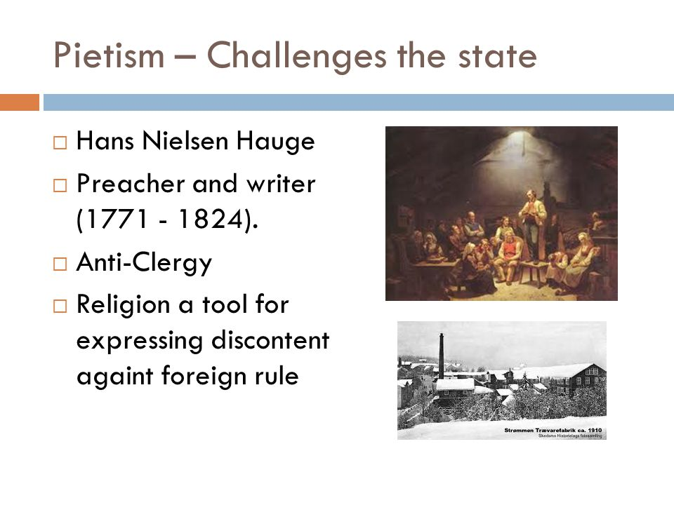 Pietism – Challenges the state  Hans Nielsen Hauge  Preacher and writer (1771 - 1824).
