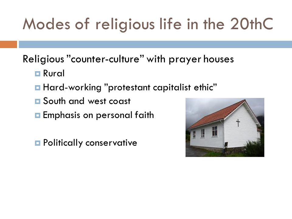 """Modes of religious life in the 20thC Religious """"counter-culture"""" with prayer houses  Rural  Hard-working """"protestant capitalist ethic""""  South and w"""