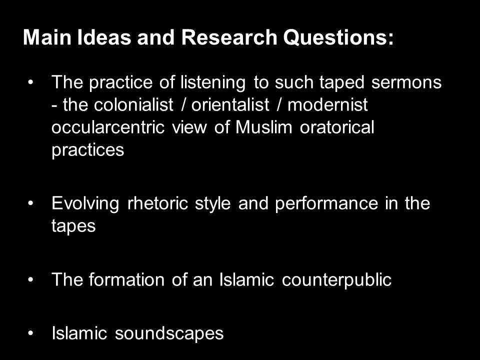 The practice of listening to such taped sermons - the colonialist / orientalist / modernist occularcentric view of Muslim oratorical practices Evolving rhetoric style and performance in the tapes The formation of an Islamic counterpublic Islamic soundscapes Main Ideas and Research Questions: