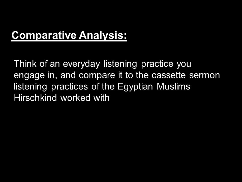 Think of an everyday listening practice you engage in, and compare it to the cassette sermon listening practices of the Egyptian Muslims Hirschkind worked with Comparative Analysis: