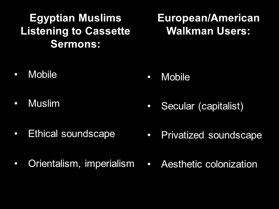 Egyptian Muslims Listening to Cassette Sermons: Mobile Muslim Ethical soundscape Orientalism, imperialism European/American Walkman Users: Mobile Secular (capitalist) Privatized soundscape Aesthetic colonization