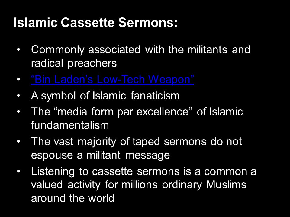 Commonly associated with the militants and radical preachers Bin Laden's Low-Tech Weapon A symbol of Islamic fanaticism The media form par excellence of Islamic fundamentalism The vast majority of taped sermons do not espouse a militant message Listening to cassette sermons is a common a valued activity for millions ordinary Muslims around the world Islamic Cassette Sermons: