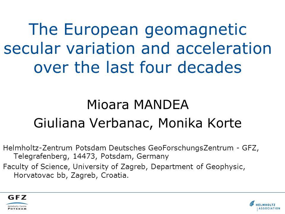 The European geomagnetic secular variation and acceleration over the last four decades Mioara MANDEA Giuliana Verbanac, Monika Korte Helmholtz-Zentrum