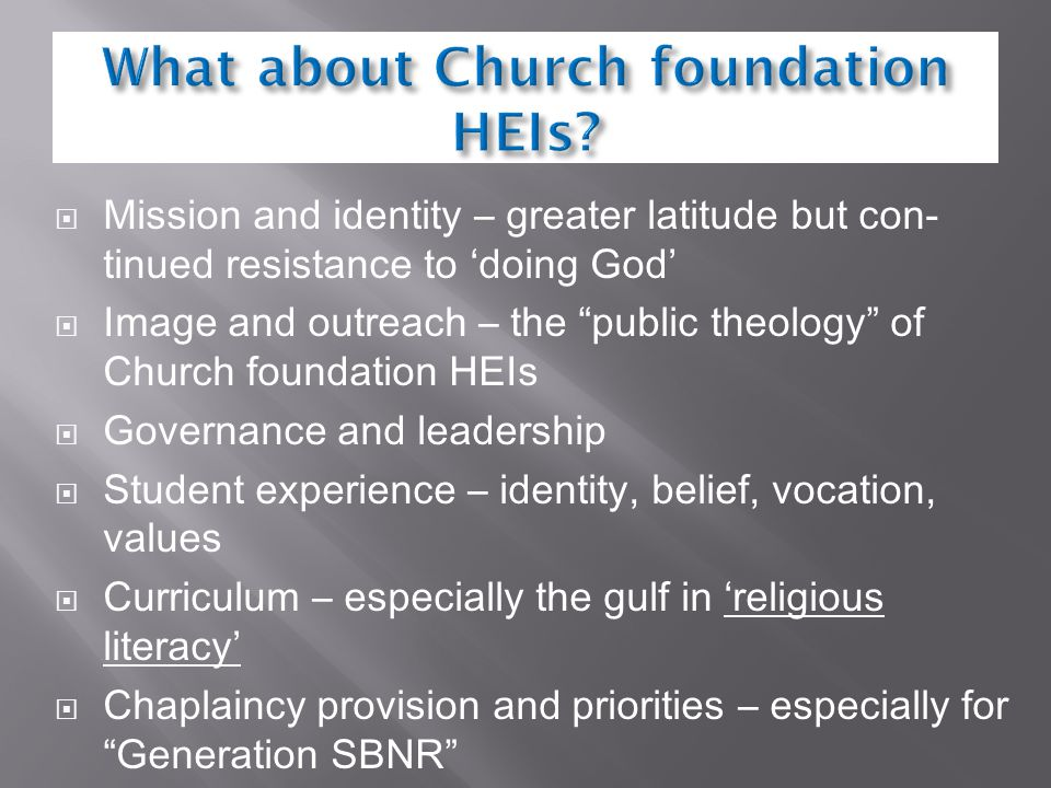  Mission and identity – greater latitude but con- tinued resistance to 'doing God'  Image and outreach – the public theology of Church foundation HEIs  Governance and leadership  Student experience – identity, belief, vocation, values  Curriculum – especially the gulf in 'religious literacy'  Chaplaincy provision and priorities – especially for Generation SBNR