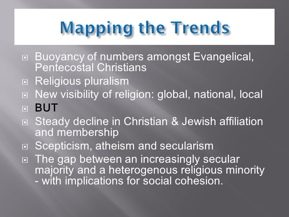  Buoyancy of numbers amongst Evangelical, Pentecostal Christians  Religious pluralism  New visibility of religion: global, national, local  BUT  Steady decline in Christian & Jewish affiliation and membership  Scepticism, atheism and secularism  The gap between an increasingly secular majority and a heterogenous religious minority - with implications for social cohesion.