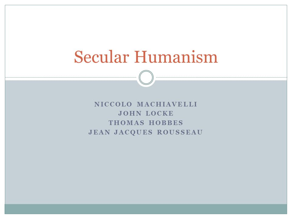 NICCOLO MACHIAVELLI JOHN LOCKE THOMAS HOBBES JEAN JACQUES ROUSSEAU Secular Humanism