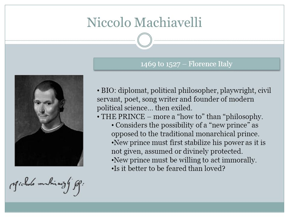 Niccolo Machiavelli 1469 to 1527 – Florence Italy BIO: diplomat, political philosopher, playwright, civil servant, poet, song writer and founder of mo