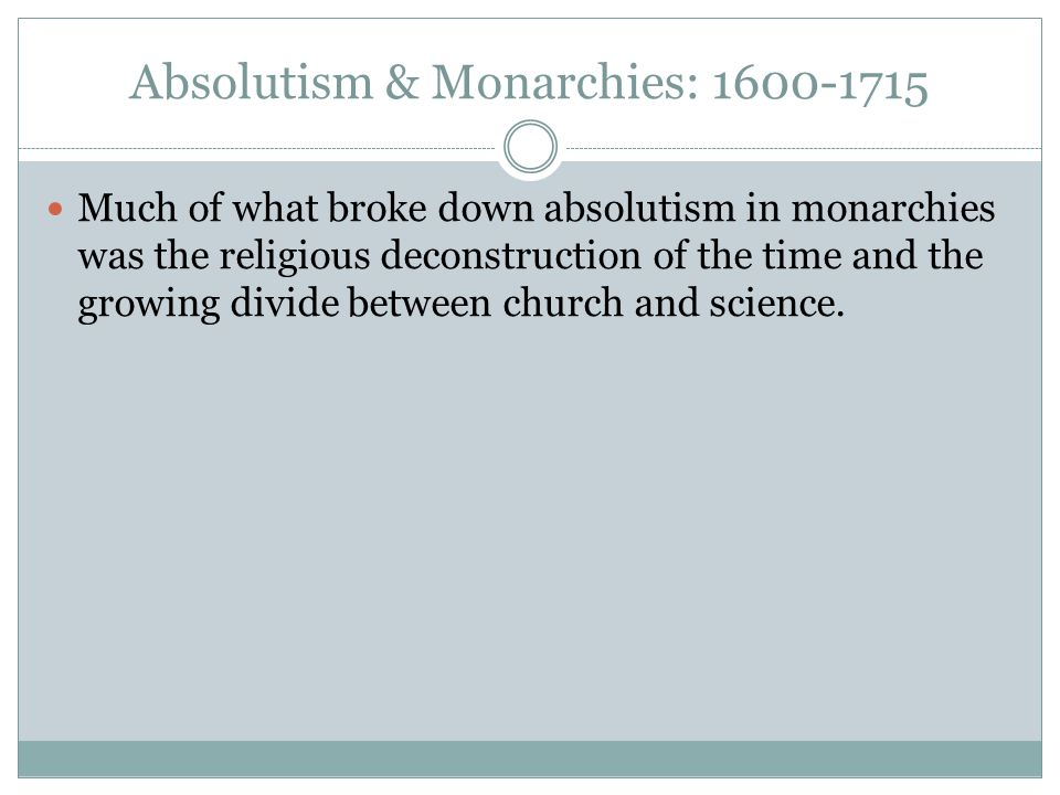 Absolutism & Monarchies: 1600-1715 Much of what broke down absolutism in monarchies was the religious deconstruction of the time and the growing divide between church and science.