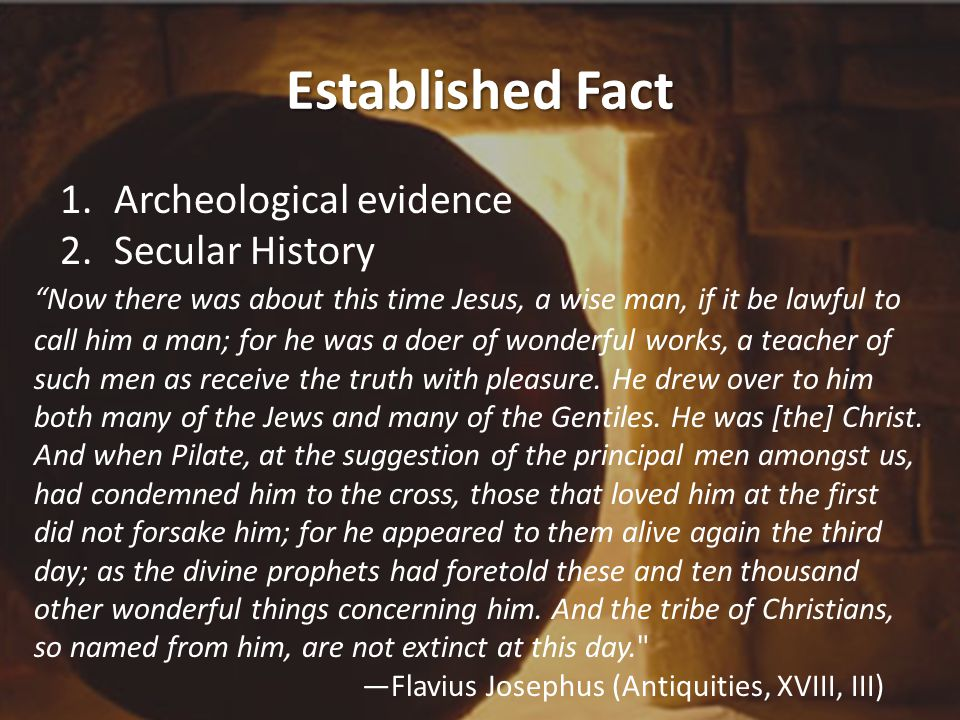 Established Fact 1.Archeological evidence 2.Secular History Now there was about this time Jesus, a wise man, if it be lawful to call him a man; for he was a doer of wonderful works, a teacher of such men as receive the truth with pleasure.
