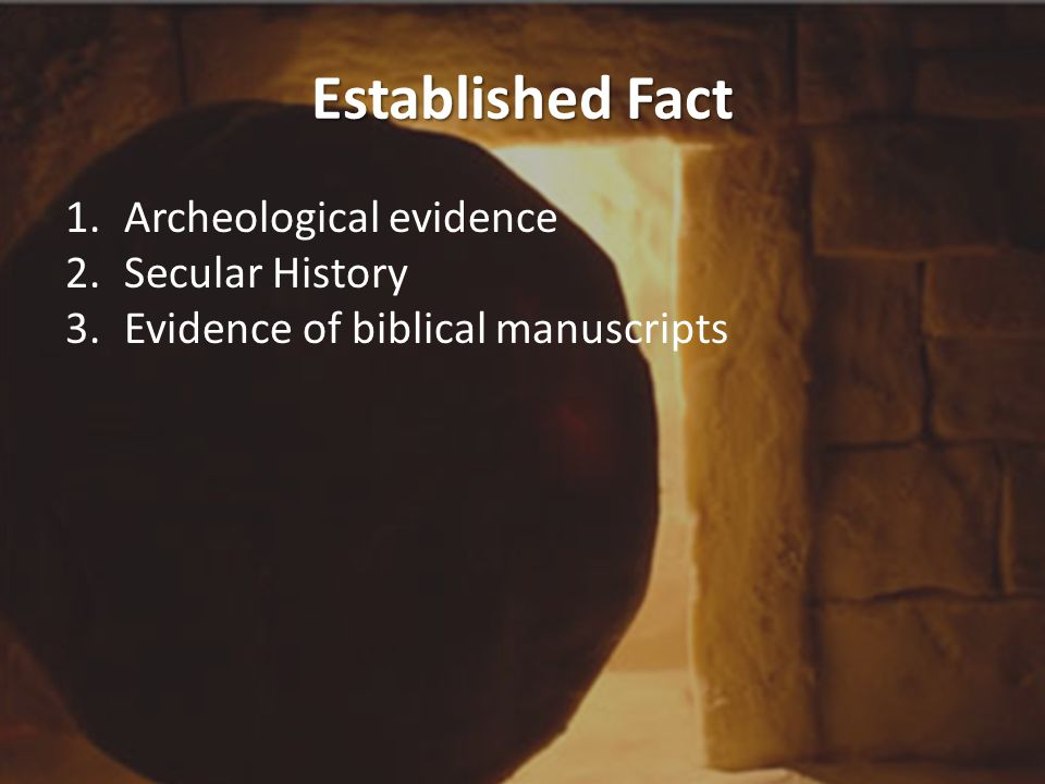 Established Fact 1.Archeological evidence 2.Secular History 3.Evidence of biblical manuscripts