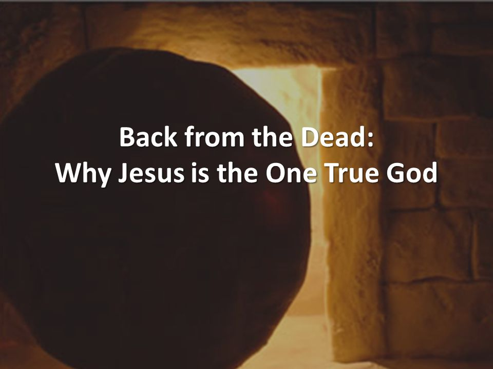 Back from the Dead: Why Jesus is the One True God