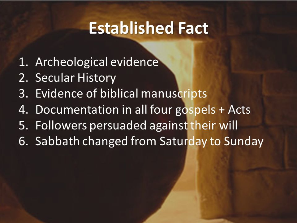 Established Fact 1.Archeological evidence 2.Secular History 3.Evidence of biblical manuscripts 4.Documentation in all four gospels + Acts 5.Followers persuaded against their will 6.Sabbath changed from Saturday to Sunday
