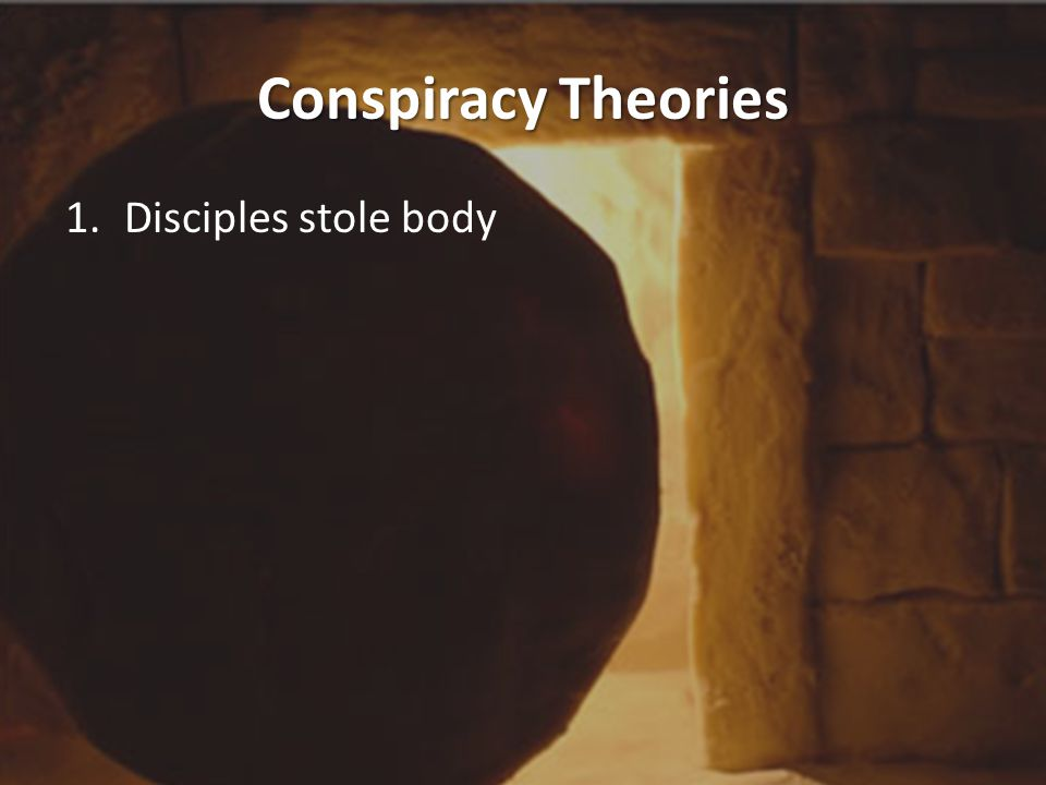 Conspiracy Theories 1.Disciples stole body Matthew 27:57 & ff (p.693)