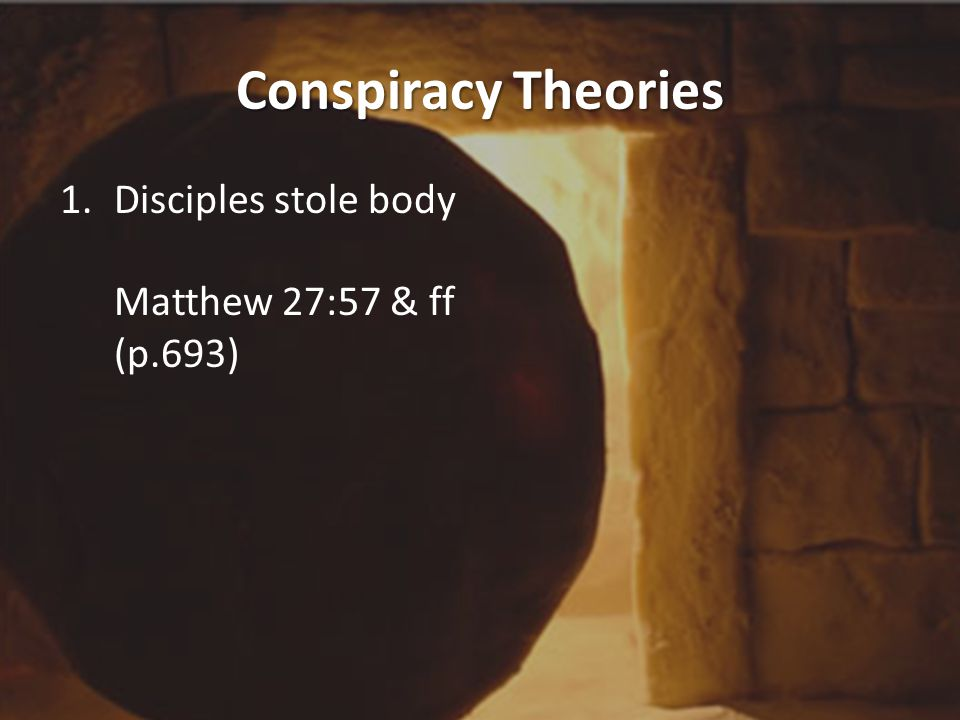 Conspiracy Theories 1.Disciples stole body It is not hard to imagine the sight which greeted the eyes of the apostles when they reached the tomb: the stone slab, the collapsed graveclothes, the shell of the head-cloth and the gap between the two.