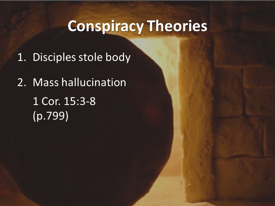 Conspiracy Theories 1.Disciples stole body 2.Mass hallucination 1 Cor. 15:3-8 (p.799)