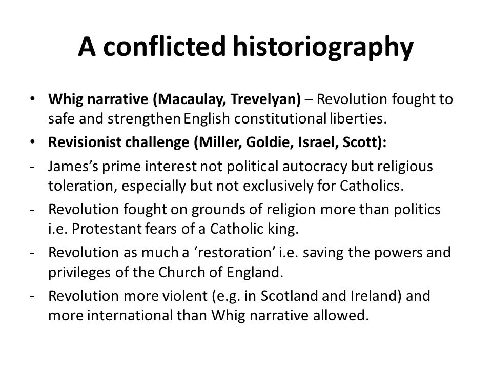 A conflicted historiography Whig narrative (Macaulay, Trevelyan) – Revolution fought to safe and strengthen English constitutional liberties. Revision