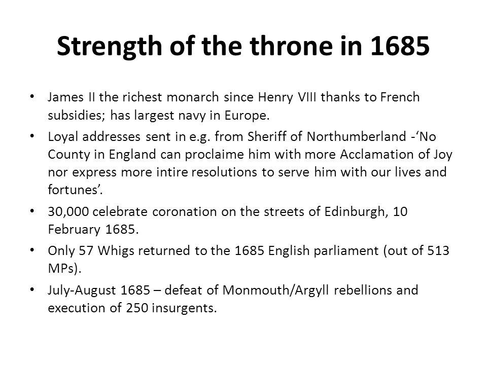 Strength of the throne in 1685 James II the richest monarch since Henry VIII thanks to French subsidies; has largest navy in Europe. Loyal addresses s