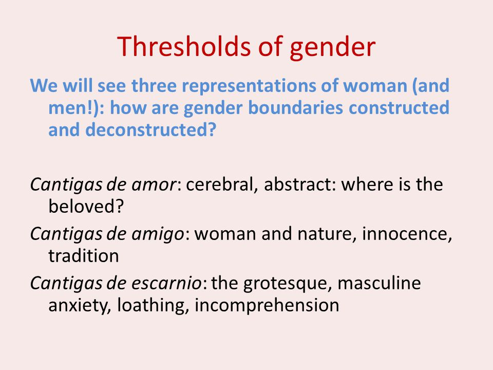 Thresholds of gender We will see three representations of woman (and men!): how are gender boundaries constructed and deconstructed? Cantigas de amor: