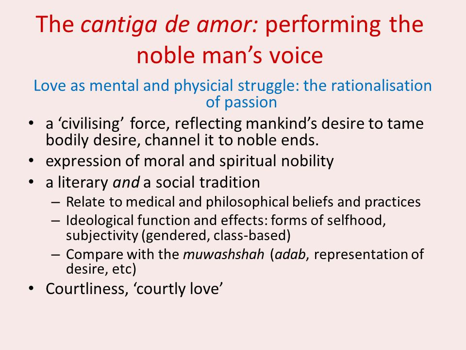 The cantiga de amor: performing the noble man's voice Love as mental and physicial struggle: the rationalisation of passion a 'civilising' force, refl