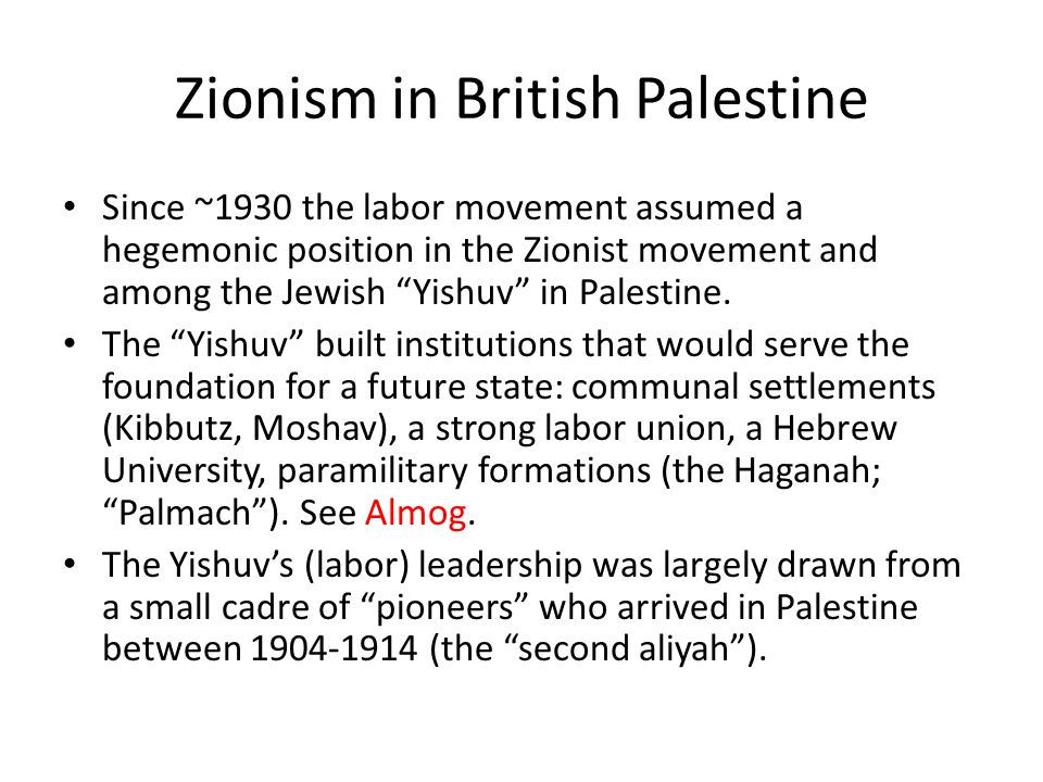 Zionism in British Palestine Since ~1930 the labor movement assumed a hegemonic position in the Zionist movement and among the Jewish Yishuv in Palestine.