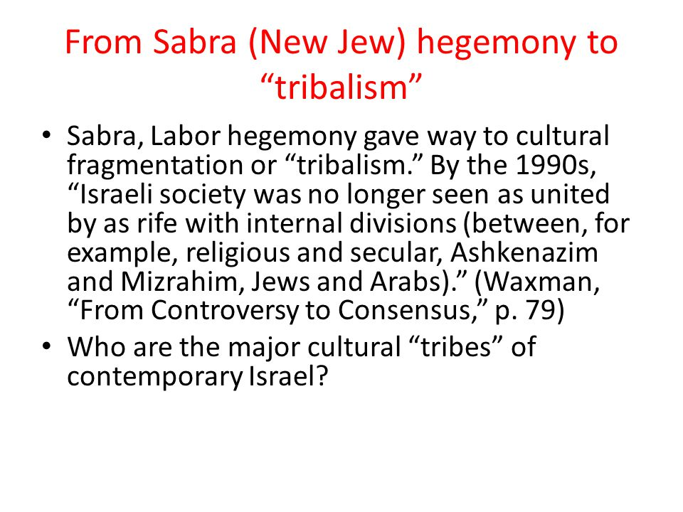 From Sabra (New Jew) hegemony to tribalism Sabra, Labor hegemony gave way to cultural fragmentation or tribalism. By the 1990s, Israeli society was no longer seen as united by as rife with internal divisions (between, for example, religious and secular, Ashkenazim and Mizrahim, Jews and Arabs). (Waxman, From Controversy to Consensus, p.