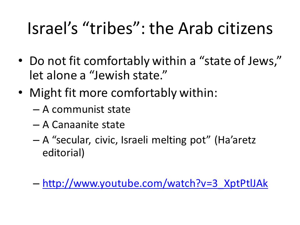 Israel's tribes : the Arab citizens Do not fit comfortably within a state of Jews, let alone a Jewish state. Might fit more comfortably within: – A communist state – A Canaanite state – A secular, civic, Israeli melting pot (Ha'aretz editorial) – http://www.youtube.com/watch v=3_XptPtlJAk http://www.youtube.com/watch v=3_XptPtlJAk