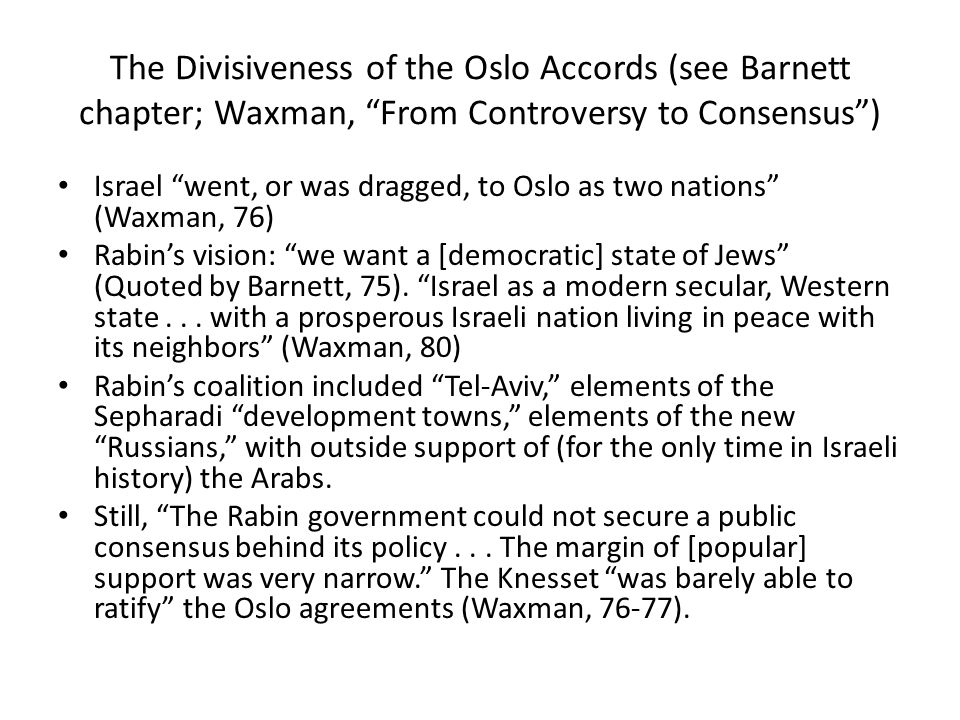 The Divisiveness of the Oslo Accords (see Barnett chapter; Waxman, From Controversy to Consensus ) Israel went, or was dragged, to Oslo as two nations (Waxman, 76) Rabin's vision: we want a [democratic] state of Jews (Quoted by Barnett, 75).