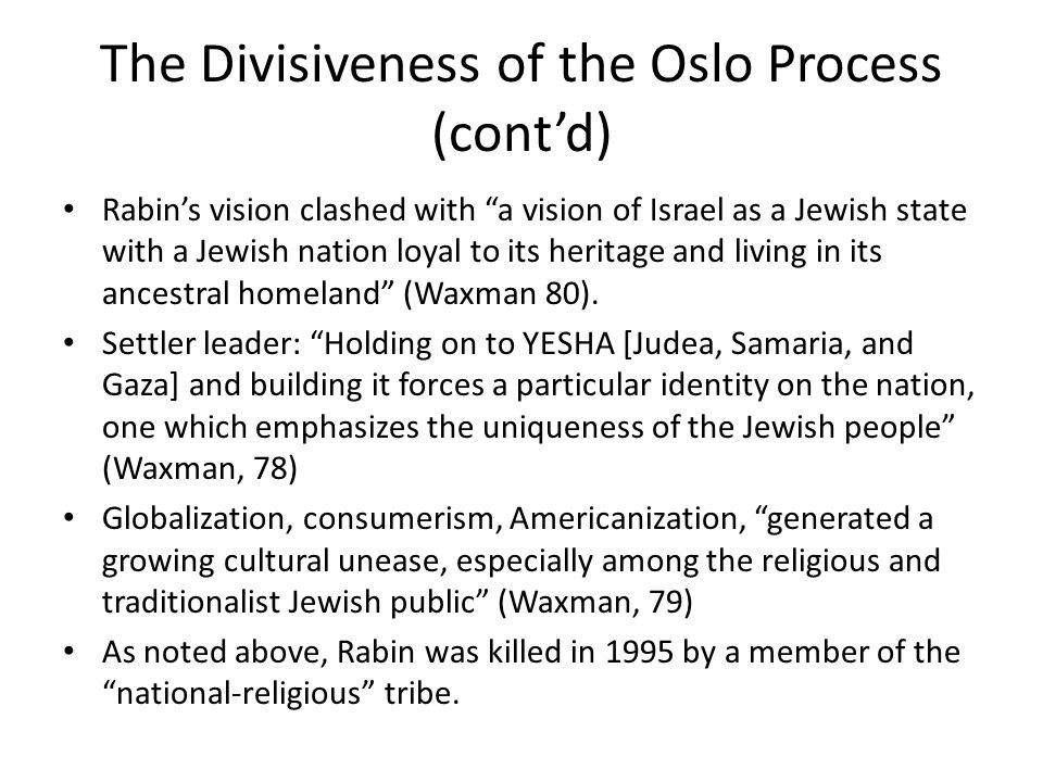 The Divisiveness of the Oslo Process (cont'd) Rabin's vision clashed with a vision of Israel as a Jewish state with a Jewish nation loyal to its heritage and living in its ancestral homeland (Waxman 80).