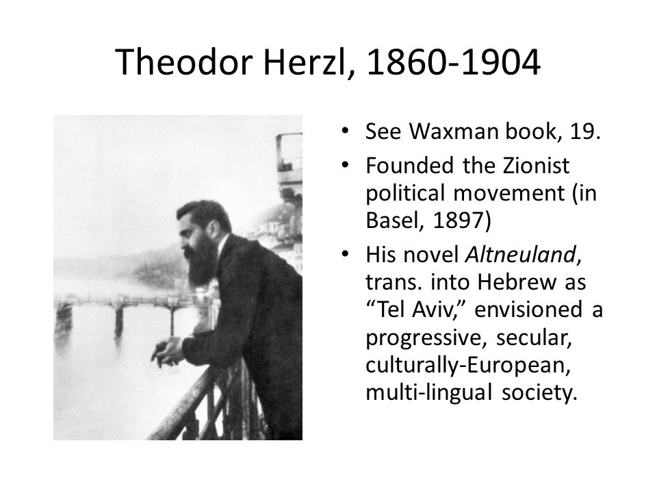 """Theodor Herzl, 1860-1904 See Waxman book, 19. Founded the Zionist political movement (in Basel, 1897) His novel Altneuland, trans. into Hebrew as """"Tel"""