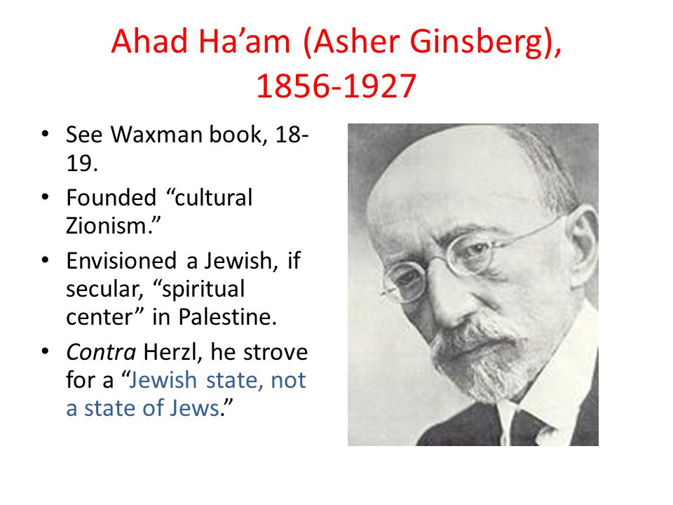 Ahad Ha'am (Asher Ginsberg), 1856-1927 See Waxman book, 18- 19.