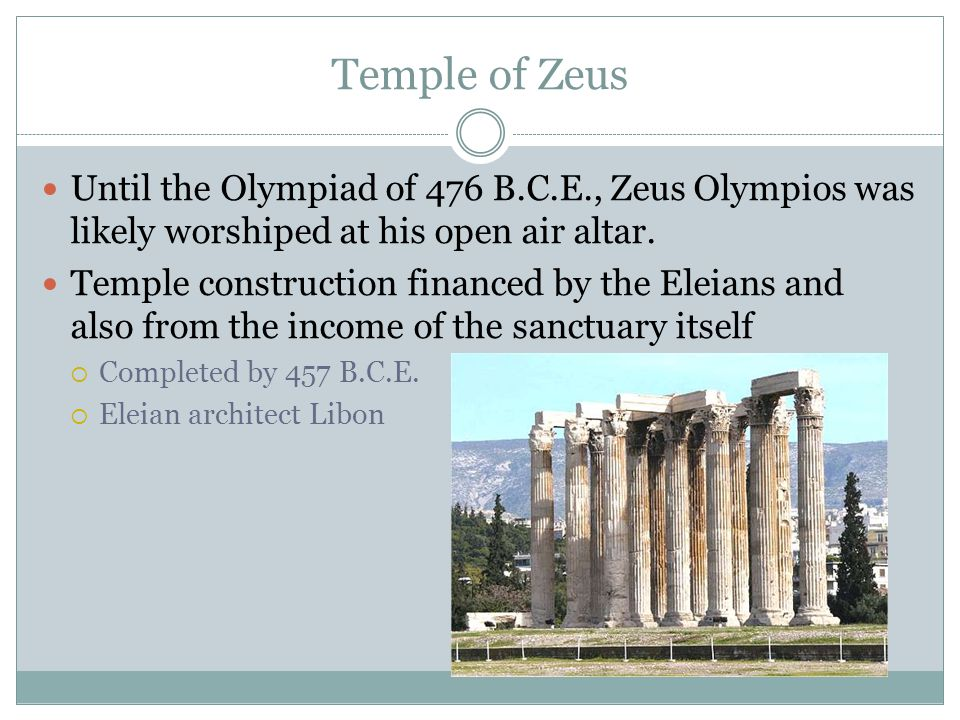 Temple of Zeus Until the Olympiad of 476 B.C.E., Zeus Olympios was likely worshiped at his open air altar. Temple construction financed by the Eleians