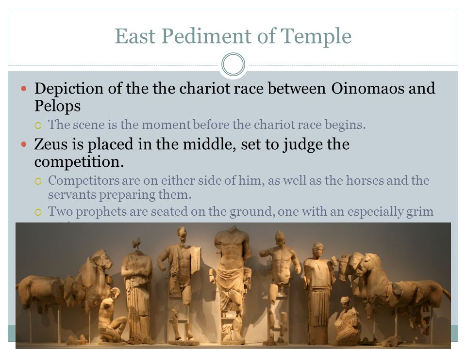 East Pediment of Temple Depiction of the the chariot race between Oinomaos and Pelops  The scene is the moment before the chariot race begins. Zeus i