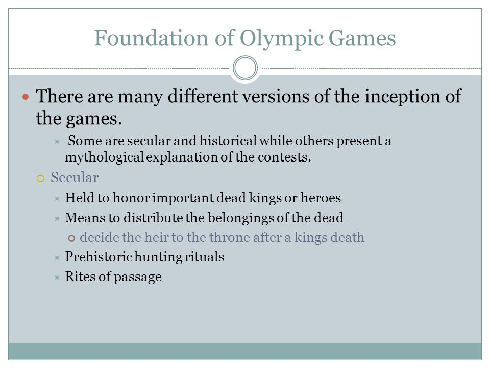 Foundation of Olympic Games There are many different versions of the inception of the games.  Some are secular and historical while others present a
