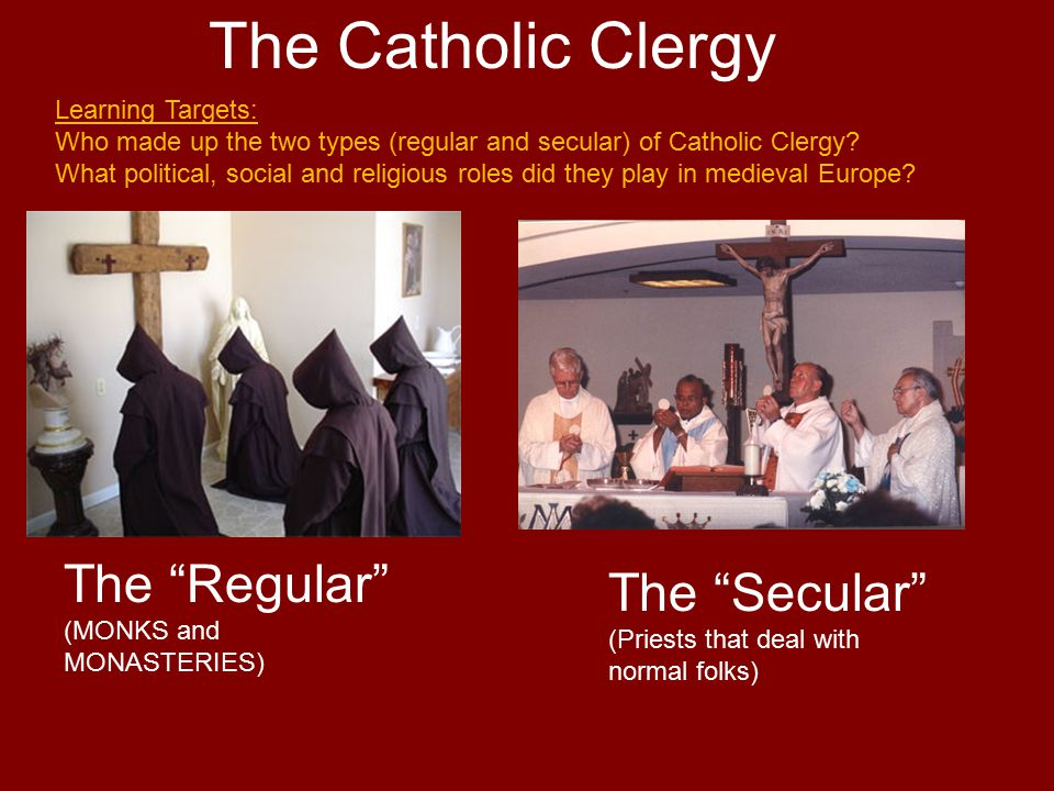 The Catholic Clergy The Regular (MONKS and MONASTERIES) The Secular (Priests that deal with normal folks) Learning Targets: Who made up the two types (regular and secular) of Catholic Clergy.