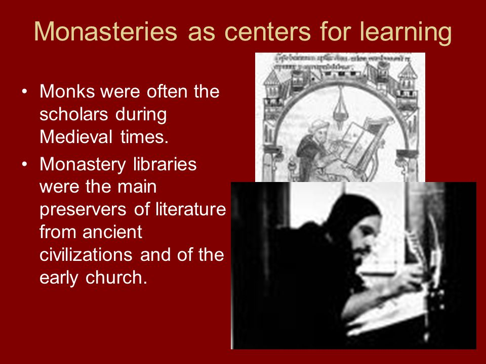 Monasteries as centers for learning Monks were often the scholars during Medieval times.