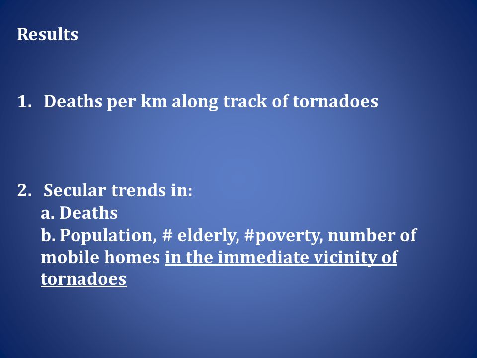 Results 1.Deaths per km along track of tornadoes 2.Secular trends in: a.