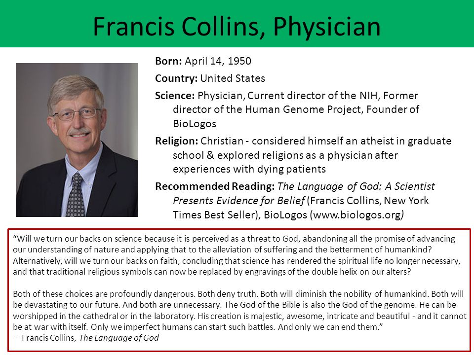 Francis Collins, Physician Born: April 14, 1950 Country: United States Science: Physician, Current director of the NIH, Former director of the Human G