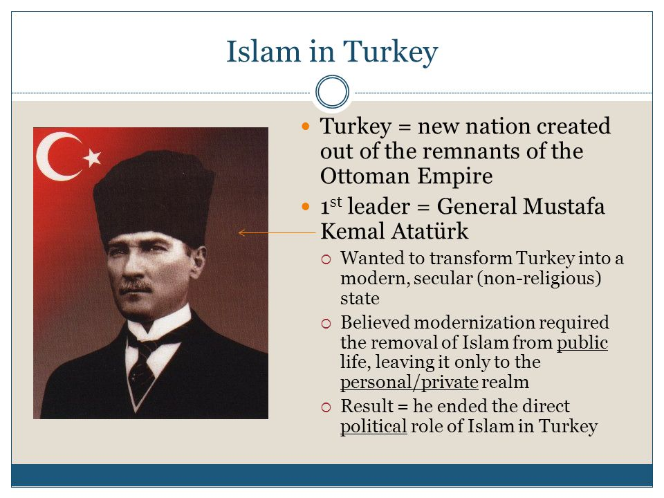 Islam in Turkey Turkey = new nation created out of the remnants of the Ottoman Empire 1 st leader = General Mustafa Kemal Atatürk  Wanted to transform Turkey into a modern, secular (non-religious) state  Believed modernization required the removal of Islam from public life, leaving it only to the personal/private realm  Result = he ended the direct political role of Islam in Turkey
