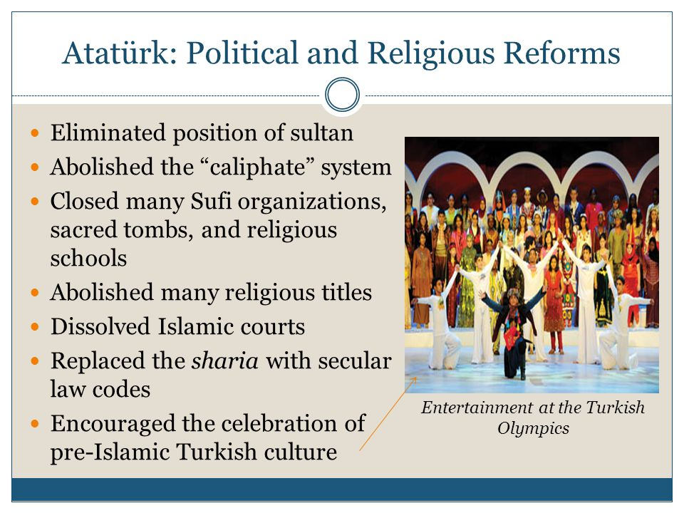 Atatürk: Political and Religious Reforms Eliminated position of sultan Abolished the caliphate system Closed many Sufi organizations, sacred tombs, and religious schools Abolished many religious titles Dissolved Islamic courts Replaced the sharia with secular law codes Encouraged the celebration of pre-Islamic Turkish culture Entertainment at the Turkish Olympics