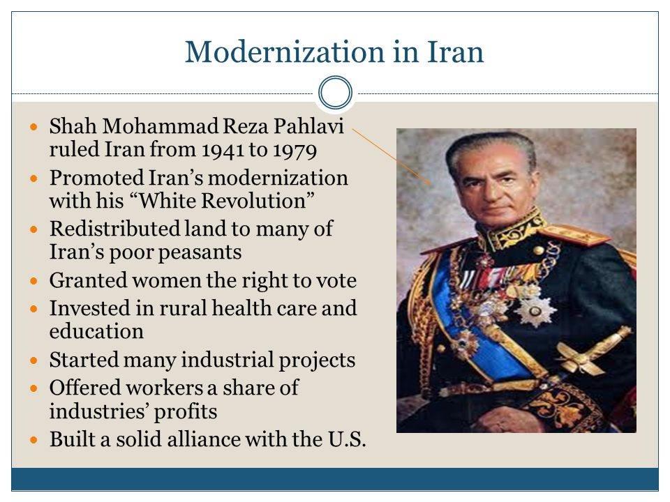 Modernization in Iran Shah Mohammad Reza Pahlavi ruled Iran from 1941 to 1979 Promoted Iran's modernization with his White Revolution Redistributed land to many of Iran's poor peasants Granted women the right to vote Invested in rural health care and education Started many industrial projects Offered workers a share of industries' profits Built a solid alliance with the U.S.